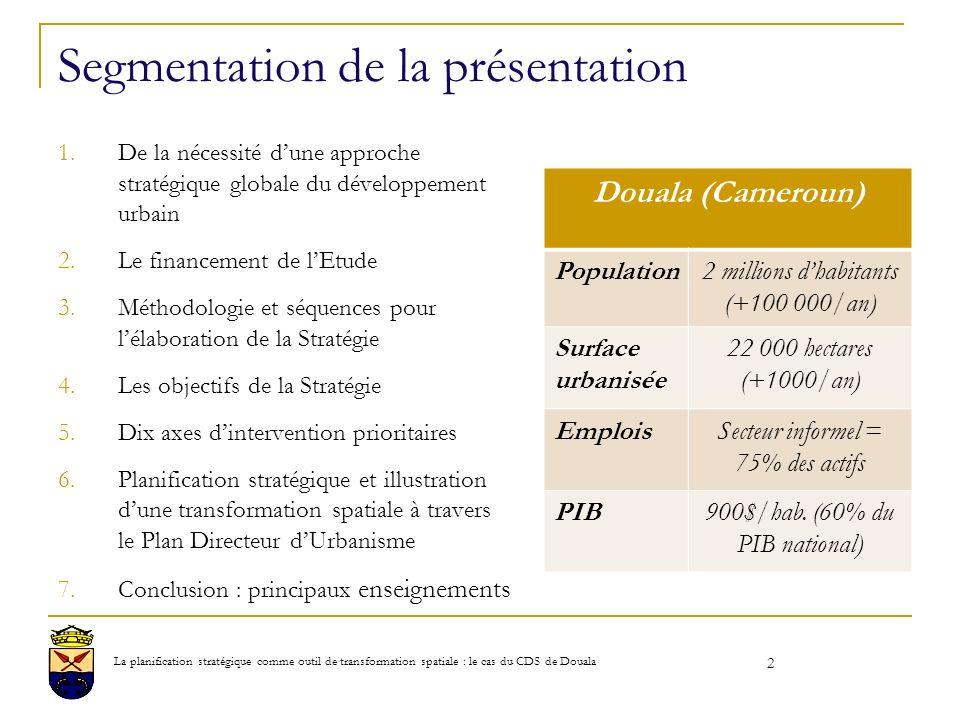 2 Segmentation de la présentation 1.De la nécessité dune approche stratégique globale du développement urbain 2.Le financement de lEtude 3.Méthodologie et séquences pour lélaboration de la Stratégie 4.Les objectifs de la Stratégie 5.Dix axes dintervention prioritaires 6.Planification stratégique et illustration dune transformation spatiale à travers le Plan Directeur dUrbanisme 7.Conclusion : principaux enseignements Douala (Cameroun) Population2 millions dhabitants (+100 000/an) Surface urbanisée 22 000 hectares (+1000/an) EmploisSecteur informel = 75% des actifs PIB900$/hab.