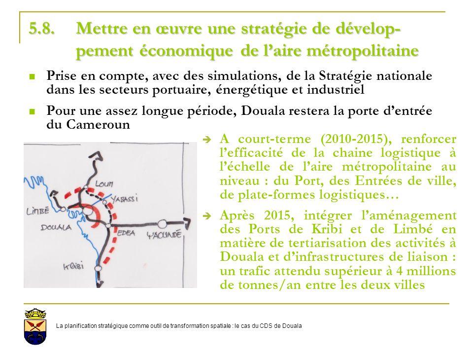 5.8.Mettre en œuvre une stratégie de dévelop- pement économique de laire métropolitaine Prise en compte, avec des simulations, de la Stratégie nationale dans les secteurs portuaire, énergétique et industriel Pour une assez longue période, Douala restera la porte dentrée du Cameroun A court-terme (2010-2015), renforcer lefficacité de la chaine logistique à léchelle de laire métropolitaine au niveau : du Port, des Entrées de ville, de plate-formes logistiques… Après 2015, intégrer laménagement des Ports de Kribi et de Limbé en matière de tertiarisation des activités à Douala et dinfrastructures de liaison : un trafic attendu supérieur à 4 millions de tonnes/an entre les deux villes La planification stratégique comme outil de transformation spatiale : le cas du CDS de Douala