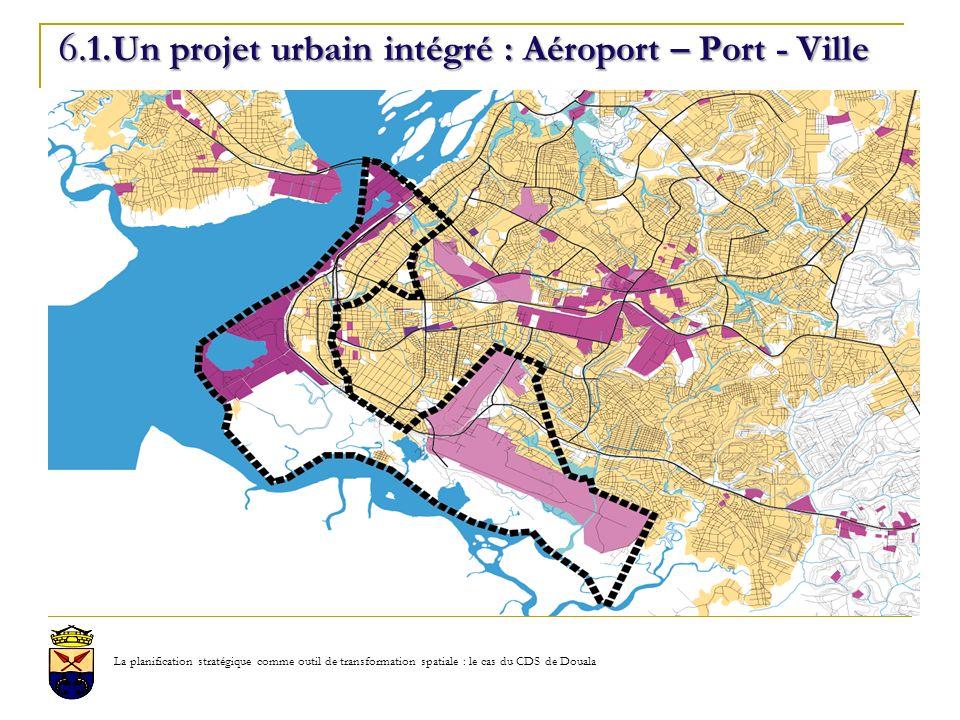 6. 1.Un projet urbain intégré : Aéroport – Port - Ville La planification stratégique comme outil de transformation spatiale : le cas du CDS de Douala