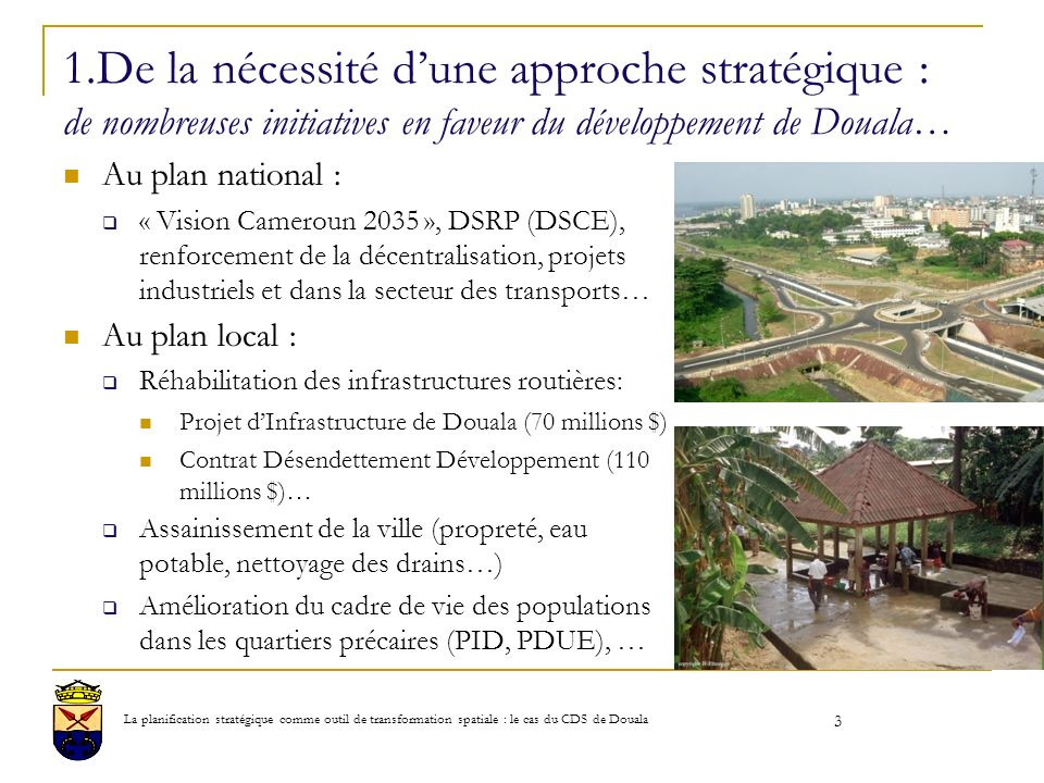 1.De la nécessité dune approche stratégique : de nombreuses initiatives en faveur du développement de Douala… Au plan national : « Vision Cameroun 2035 », DSRP (DSCE), renforcement de la décentralisation, projets industriels et dans la secteur des transports… Au plan local : Réhabilitation des infrastructures routières: Projet dInfrastructure de Douala (70 millions $) Contrat Désendettement Développement (110 millions $)… Assainissement de la ville (propreté, eau potable, nettoyage des drains…) Amélioration du cadre de vie des populations dans les quartiers précaires (PID, PDUE), … 3 La planification stratégique comme outil de transformation spatiale : le cas du CDS de Douala