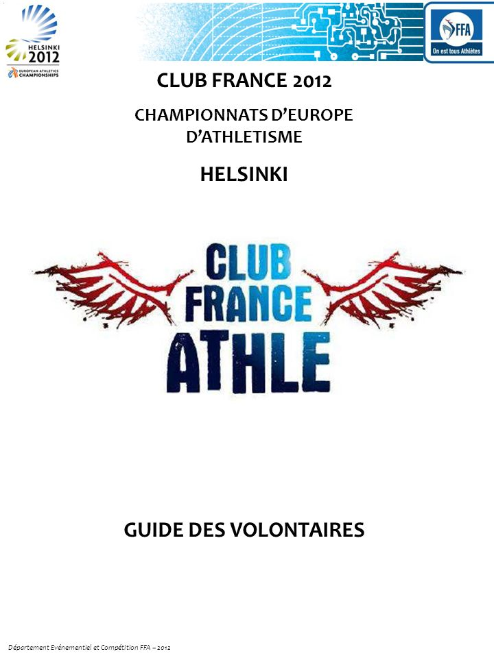 Département Evénementiel et Compétition FFA – 2012 CLUB FRANCE 2012 CHAMPIONNATS DEUROPE DATHLETISME HELSINKI GUIDE DES VOLONTAIRES