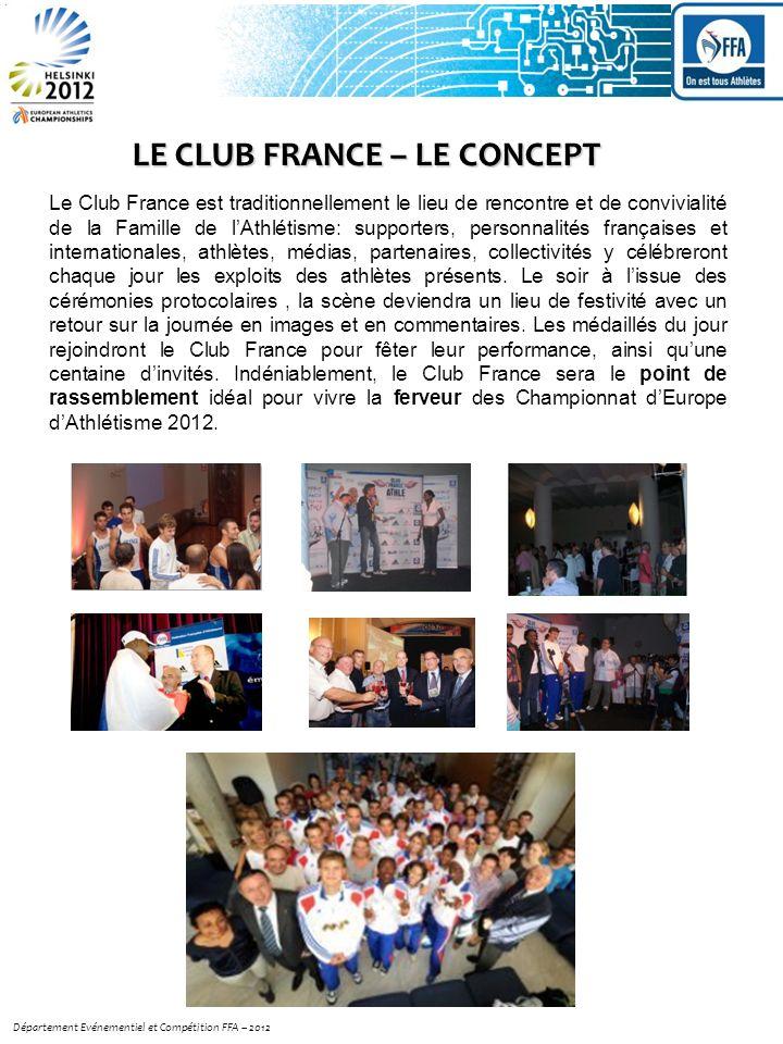 LE CLUB FRANCE – LE CONCEPT Département Evénementiel et Compétition FFA – 2012 Le Club France est traditionnellement le lieu de rencontre et de convivialité de la Famille de lAthlétisme: supporters, personnalités françaises et internationales, athlètes, médias, partenaires, collectivités y célébreront chaque jour les exploits des athlètes présents.