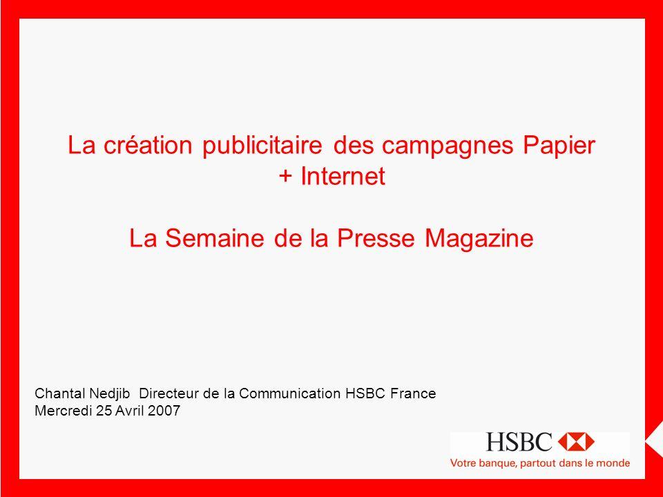 Campagnes HSBC : le mix Les campagnes HSBC utilisent –La TV à 35% –Laffichage à 30 % –Le print à 30% –Le Web à 5% La TV et laffichage expriment la campagne de positionnement sur les points de vue