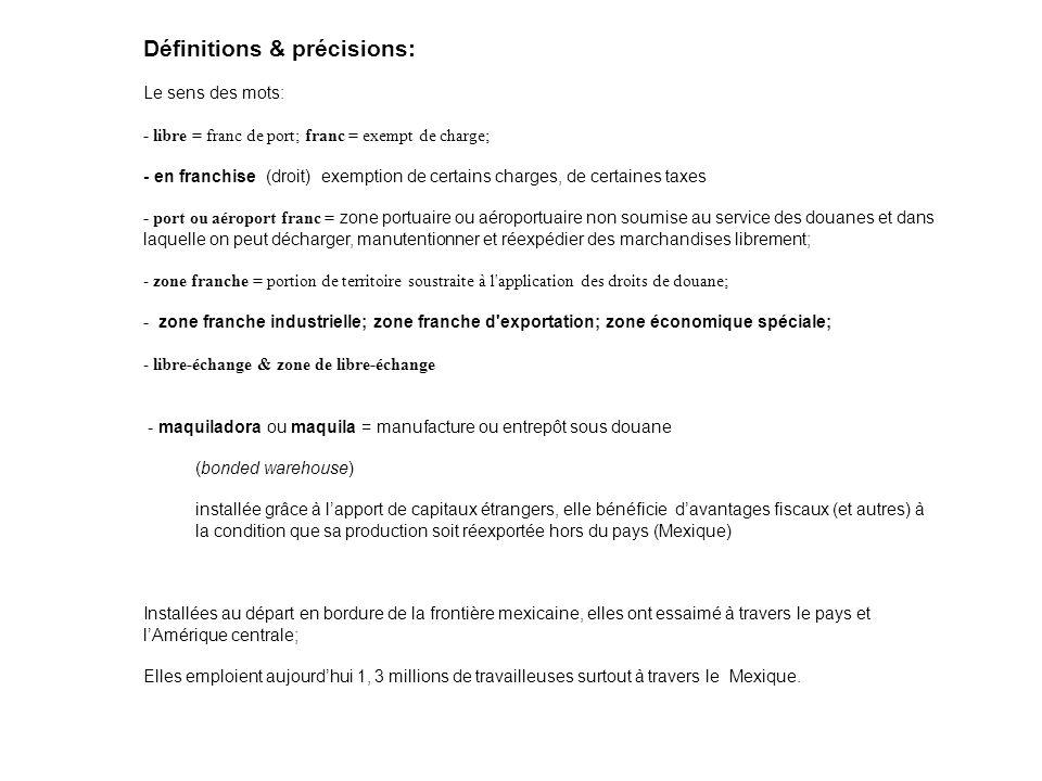 Définitions & précisions: Le sens des mots: - libre = franc de port; franc = exempt de charge; - en franchise (droit) exemption de certains charges, de certaines taxes - port ou aéroport franc = zone portuaire ou aéroportuaire non soumise au service des douanes et dans laquelle on peut décharger, manutentionner et réexpédier des marchandises librement; - zone franche = portion de territoire soustraite à l application des droits de douane; - zone franche industrielle; zone franche d exportation; zone économique spéciale; - libre-échange & zone de libre-échange - maquiladora ou maquila = manufacture ou entrepôt sous douane (bonded warehouse) installée grâce à lapport de capitaux étrangers, elle bénéficie davantages fiscaux (et autres) à la condition que sa production soit réexportée hors du pays (Mexique) Installées au départ en bordure de la frontière mexicaine, elles ont essaimé à travers le pays et lAmérique centrale; Elles emploient aujourdhui 1, 3 millions de travailleuses surtout à travers le Mexique.