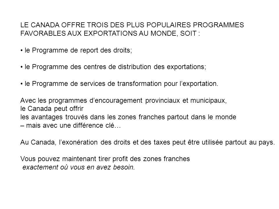 LE CANADA OFFRE TROIS DES PLUS POPULAIRES PROGRAMMES FAVORABLES AUX EXPORTATIONS AU MONDE, SOIT : le Programme de report des droits; le Programme des centres de distribution des exportations; le Programme de services de transformation pour lexportation.