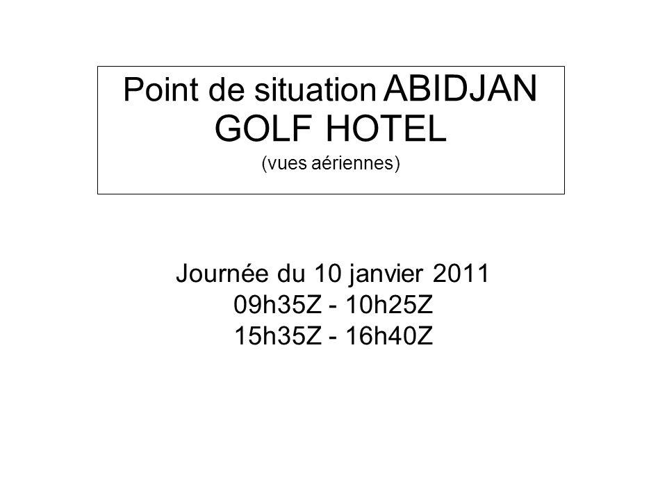 Journée du 10 janvier 2011 09h35Z - 10h25Z 15h35Z - 16h40Z Point de situation ABIDJAN GOLF HOTEL (vues aériennes)