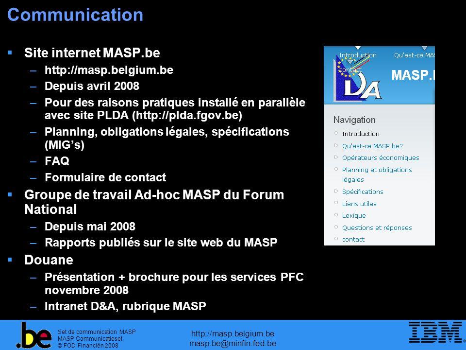 Set de communication MASP MASP Communicatieset © FOD Financiën 2008 http://masp.belgium.be masp.be@minfin.fed.be Communication Site internet MASP.be –http://masp.belgium.be –Depuis avril 2008 –Pour des raisons pratiques installé en parallèle avec site PLDA (http://plda.fgov.be) –Planning, obligations légales, spécifications (MIGs) –FAQ –Formulaire de contact Groupe de travail Ad-hoc MASP du Forum National –Depuis mai 2008 –Rapports publiés sur le site web du MASP Douane –Présentation + brochure pour les services PFC novembre 2008 –Intranet D&A, rubrique MASP