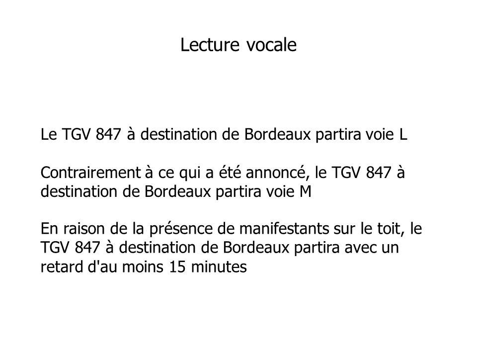 Le TGV 847 à destination de Bordeaux partira voie L Contrairement à ce qui a été annoncé, le TGV 847 à destination de Bordeaux partira voie M Lecture vocale En raison de la présence de manifestants sur le toit, le TGV 847 à destination de Bordeaux partira avec un retard d au moins 15 minutes