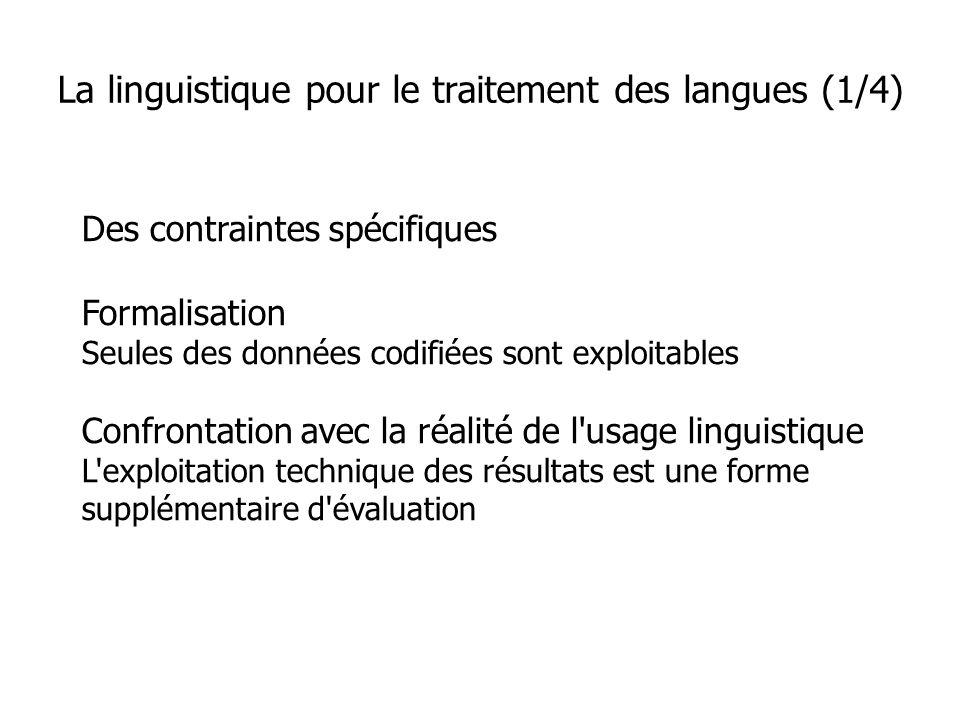 Des contraintes spécifiques Formalisation Seules des données codifiées sont exploitables Confrontation avec la réalité de l usage linguistique L exploitation technique des résultats est une forme supplémentaire d évaluation La linguistique pour le traitement des langues (1/4)