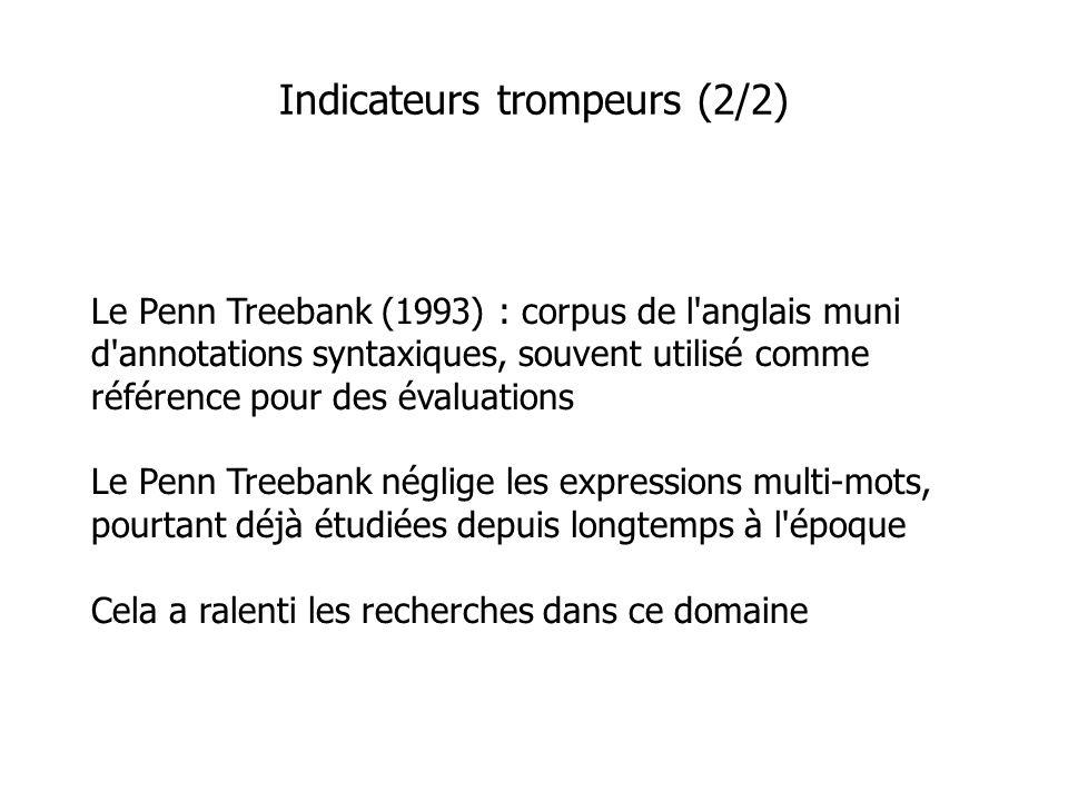 Le Penn Treebank (1993) : corpus de l anglais muni d annotations syntaxiques, souvent utilisé comme référence pour des évaluations Le Penn Treebank néglige les expressions multi-mots, pourtant déjà étudiées depuis longtemps à l époque Cela a ralenti les recherches dans ce domaine Indicateurs trompeurs (2/2)