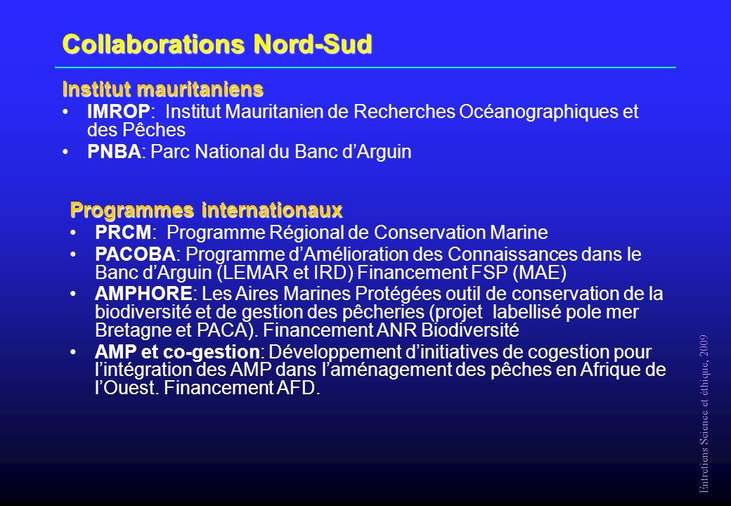 Entretiens Science et éthique, 2009 Collaborations Nord-Sud Institut mauritaniens IMROP: Institut Mauritanien de Recherches Océanographiques et des Pêches PNBA: Parc National du Banc dArguin Programmes internationaux PRCM: Programme Régional de Conservation Marine PACOBA: Programme dAmélioration des Connaissances dans le Banc dArguin (LEMAR et IRD) Financement FSP (MAE) AMPHORE: Les Aires Marines Protégées outil de conservation de la biodiversité et de gestion des pêcheries (projet labellisé pole mer Bretagne et PACA).