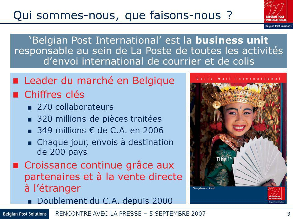 RENCONTRE AVEC LA PRESSE – 5 SEPTEMBRE 2007 3 Qui sommes-nous, que faisons-nous ? Belgian Post International est la business unit responsable au sein