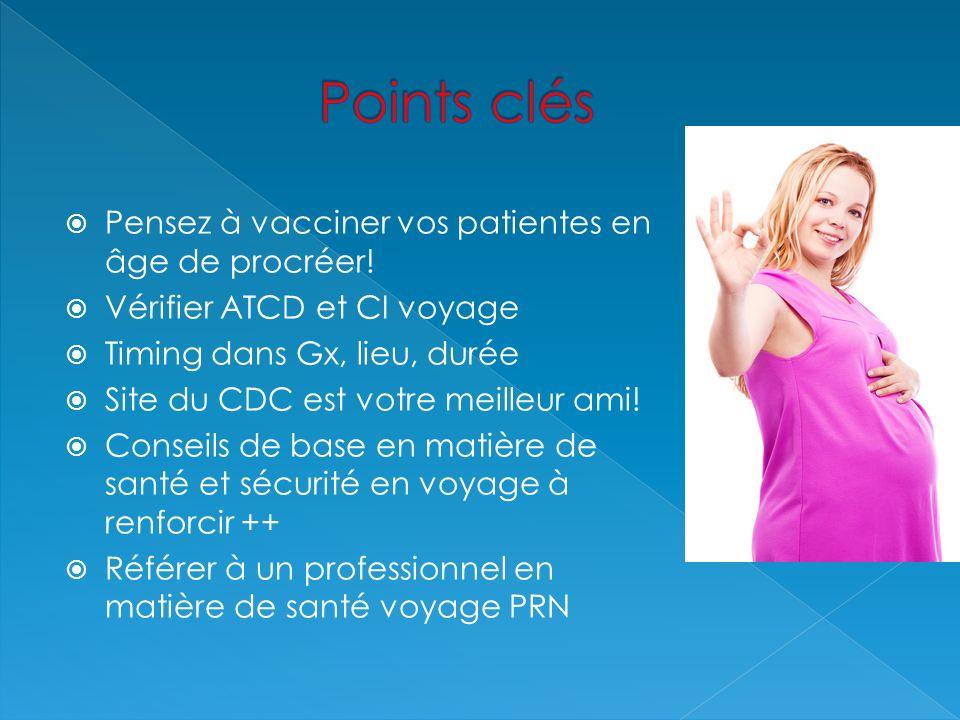 Pensez à vacciner vos patientes en âge de procréer! Vérifier ATCD et CI voyage Timing dans Gx, lieu, durée Site du CDC est votre meilleur ami! Conseil