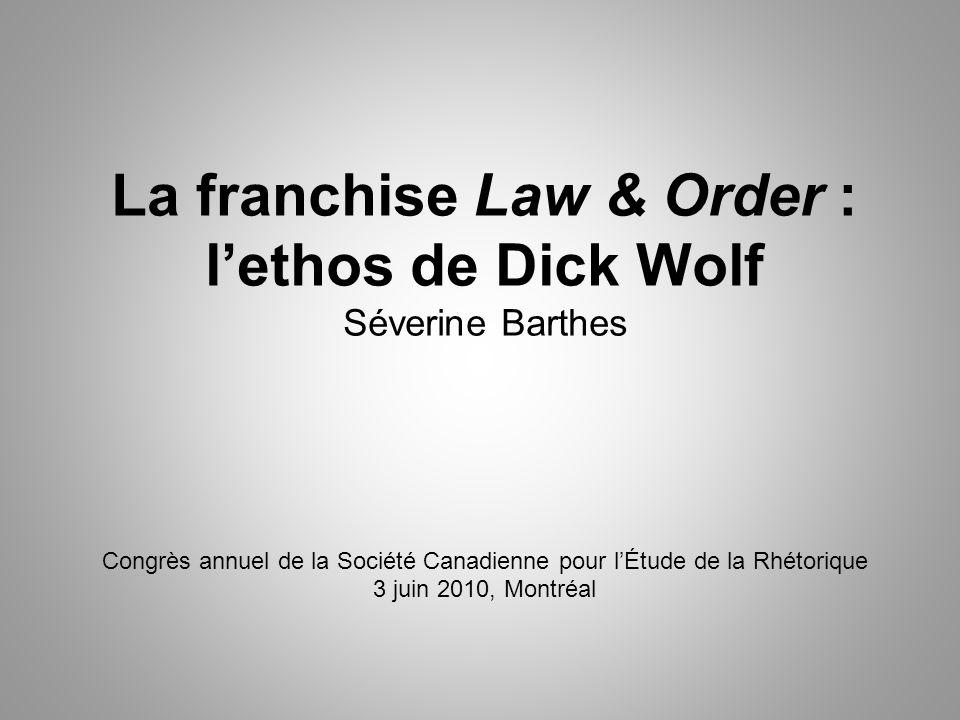 La franchise Law & Order : lethos de Dick Wolf Séverine Barthes Congrès annuel de la Société Canadienne pour lÉtude de la Rhétorique 3 juin 2010, Montréal