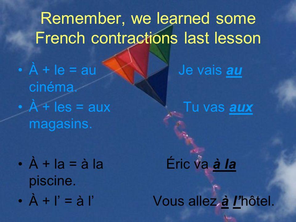 MORE French contractions When you use de+ some Definite articles you get a contraction (meaning: to/at/in the) –Definite articles = THE = le, la, les, l de + le = du Marc vient du café.