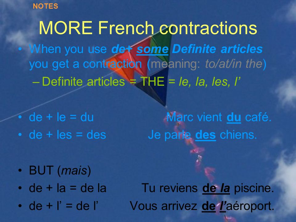 MORE French contractions When you use de+ some Definite articles you get a contraction (meaning: to/at/in the) –Definite articles = THE = le, la, les,