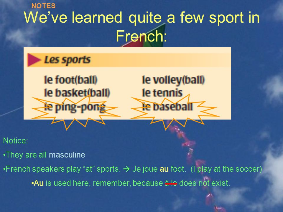 Weve learned quite a few sport in French: Notice: They are all masculine French speakers play at sports. Je joue au foot. (I play at the soccer) Au is