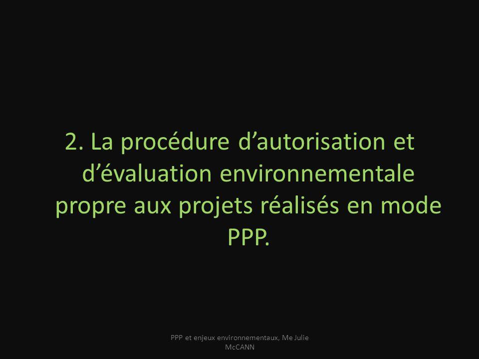 2. La procédure dautorisation et dévaluation environnementale propre aux projets réalisés en mode PPP. PPP et enjeux environnementaux, Me Julie McCANN