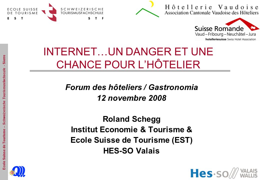 Ecole Suisse de Tourisme – Schweizerische Tourismusfachscule - Sierre INTERNET…UN DANGER ET UNE CHANCE POUR LHÔTELIER Forum des hôteliers / Gastronomi