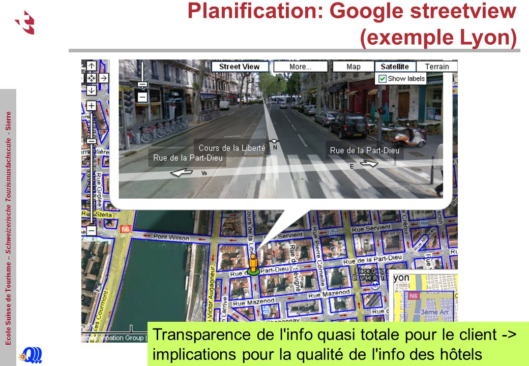 Ecole Suisse de Tourisme – Schweizerische Tourismusfachscule - Sierre Planification: Google streetview (exemple Lyon) Transparence de l info quasi totale pour le client -> implications pour la qualité de l info des hôtels