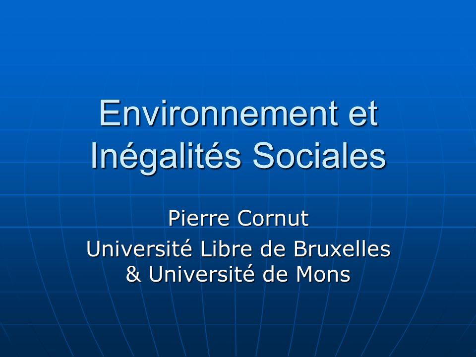 Environnement et Inégalités Sociales Pierre Cornut Université Libre de Bruxelles & Université de Mons