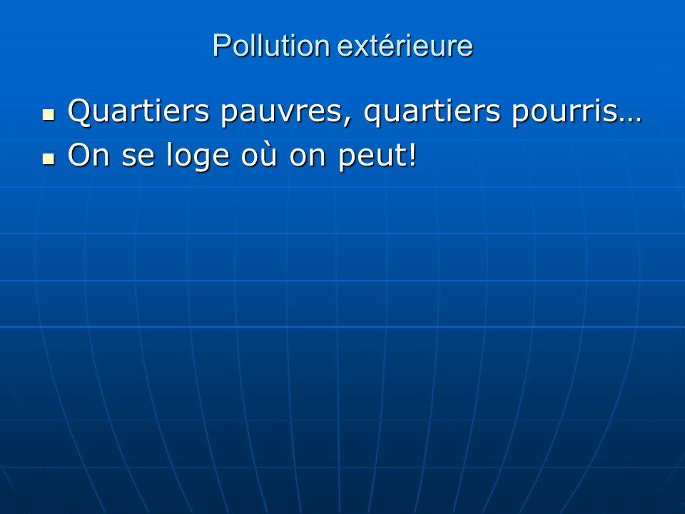 Pollution extérieure Quartiers pauvres, quartiers pourris… Quartiers pauvres, quartiers pourris… On se loge où on peut! On se loge où on peut!