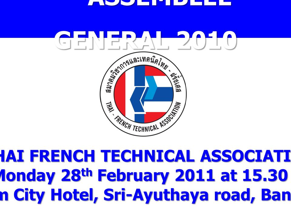 ASSEMBLEE GENERAL 2010 THAI FRENCH TECHNICAL ASSOCIATION Monday 28 th February 2011 at 15.30 h. Siam City Hotel, Sri-Ayuthaya road, Bangkok