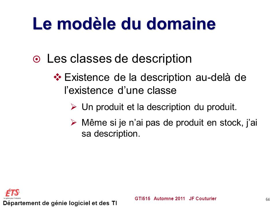 Département de génie logiciel et des TI Le modèle du domaine Les classes de description Existence de la description au-delà de lexistence dune classe Un produit et la description du produit.