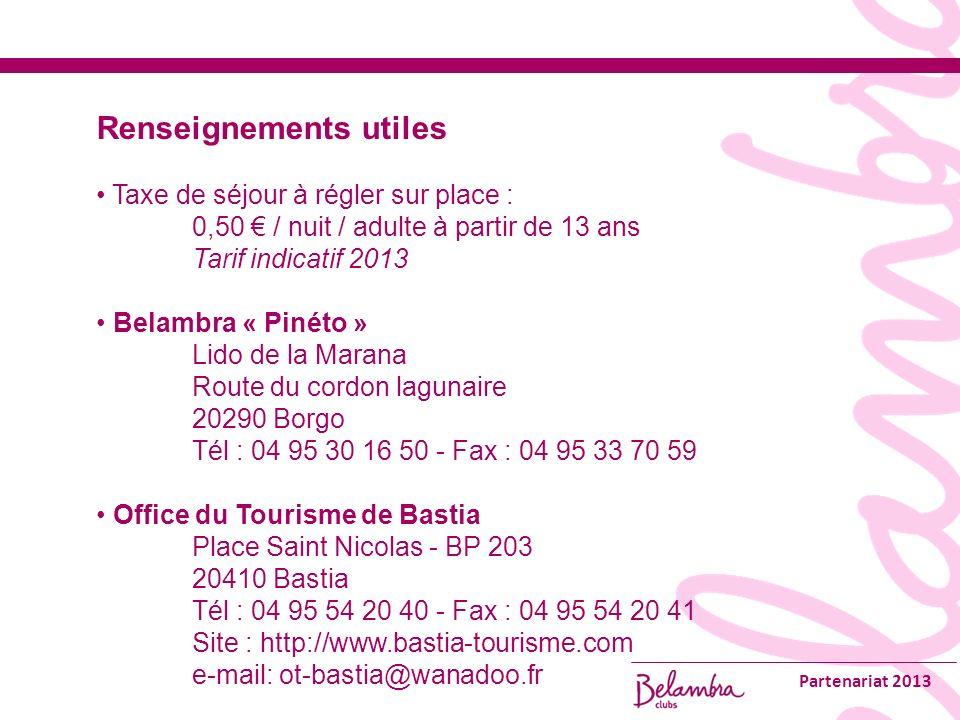 Partenariat 2013 Renseignements utiles Taxe de séjour à régler sur place : 0,50 / nuit / adulte à partir de 13 ans Tarif indicatif 2013 Belambra « Pinéto » Lido de la Marana Route du cordon lagunaire 20290 Borgo Tél : 04 95 30 16 50 - Fax : 04 95 33 70 59 Office du Tourisme de Bastia Place Saint Nicolas - BP 203 20410 Bastia Tél : 04 95 54 20 40 - Fax : 04 95 54 20 41 Site : http://www.bastia-tourisme.com e-mail: ot-bastia@wanadoo.fr