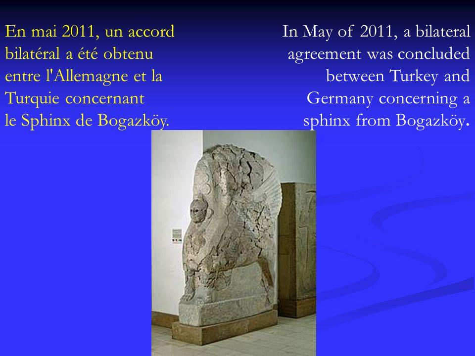 En mai 2011, un accord bilatéral a été obtenu entre l'Allemagne et la Turquie concernant le Sphinx de Bogazköy. In May of 2011, a bilateral agreement