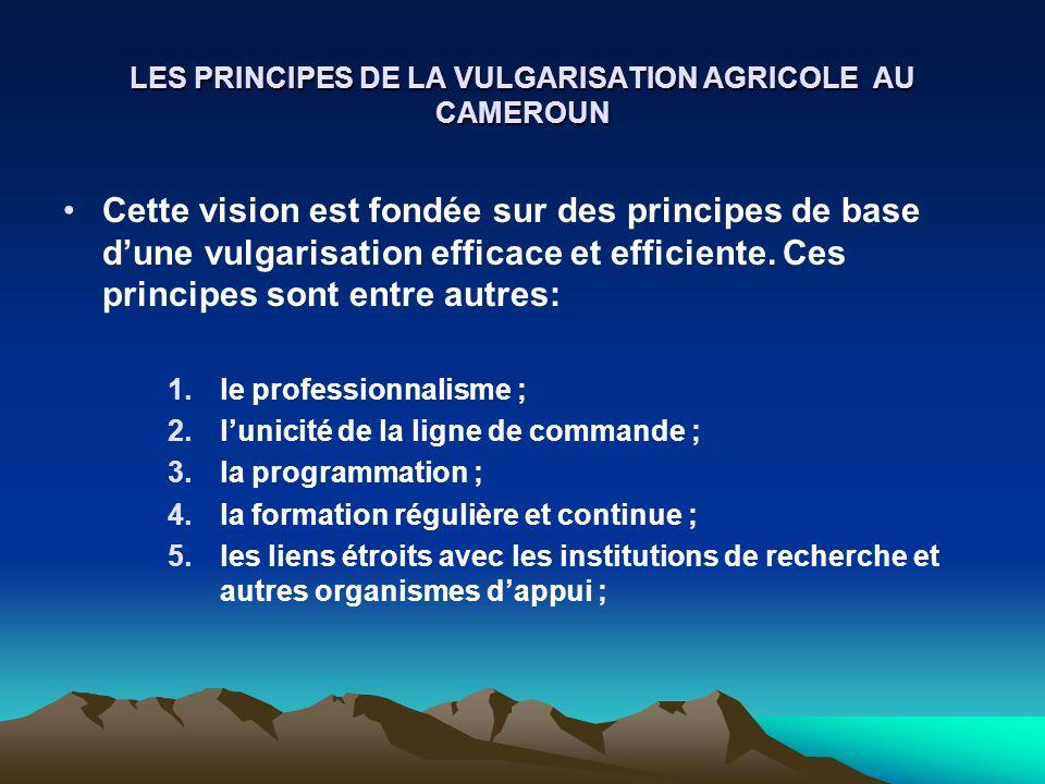 LES PRINCIPES DE LA VULGARISATION AGRICOLE AU CAMEROUN Cette vision est fondée sur des principes de base dune vulgarisation efficace et efficiente. Ce
