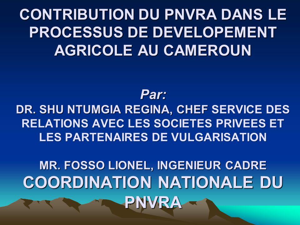 CONTRIBUTION DU PNVRA DANS LE PROCESSUS DE DEVELOPEMENT AGRICOLE AU CAMEROUN Par: DR. SHU NTUMGIA REGINA, CHEF SERVICE DES RELATIONS AVEC LES SOCIETES