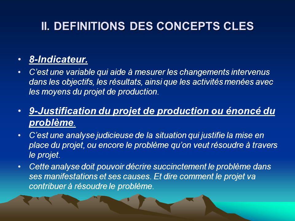 II. DEFINITIONS DES CONCEPTS CLES 8-Indicateur. Cest une variable qui aide à mesurer les changements intervenus dans les objectifs, les résultats, ain