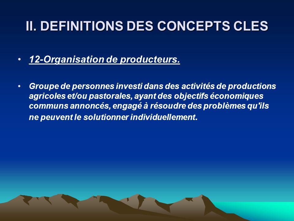 II. DEFINITIONS DES CONCEPTS CLES 12-Organisation de producteurs. Groupe de personnes investi dans des activités de productions agricoles et/ou pastor
