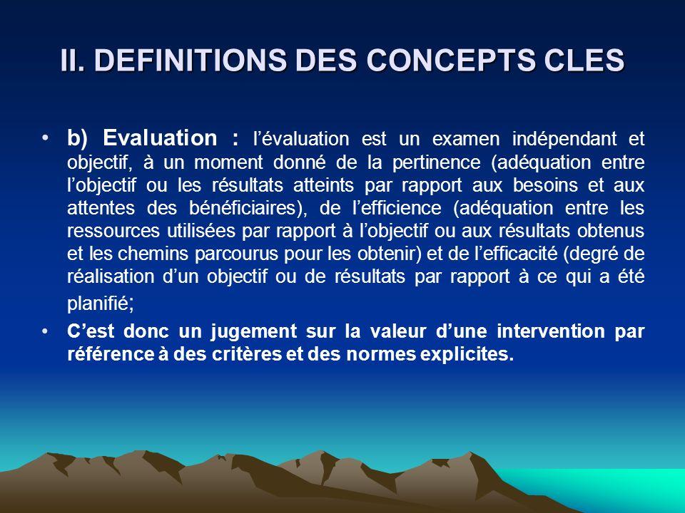 II. DEFINITIONS DES CONCEPTS CLES b) Evaluation : lévaluation est un examen indépendant et objectif, à un moment donné de la pertinence (adéquation en
