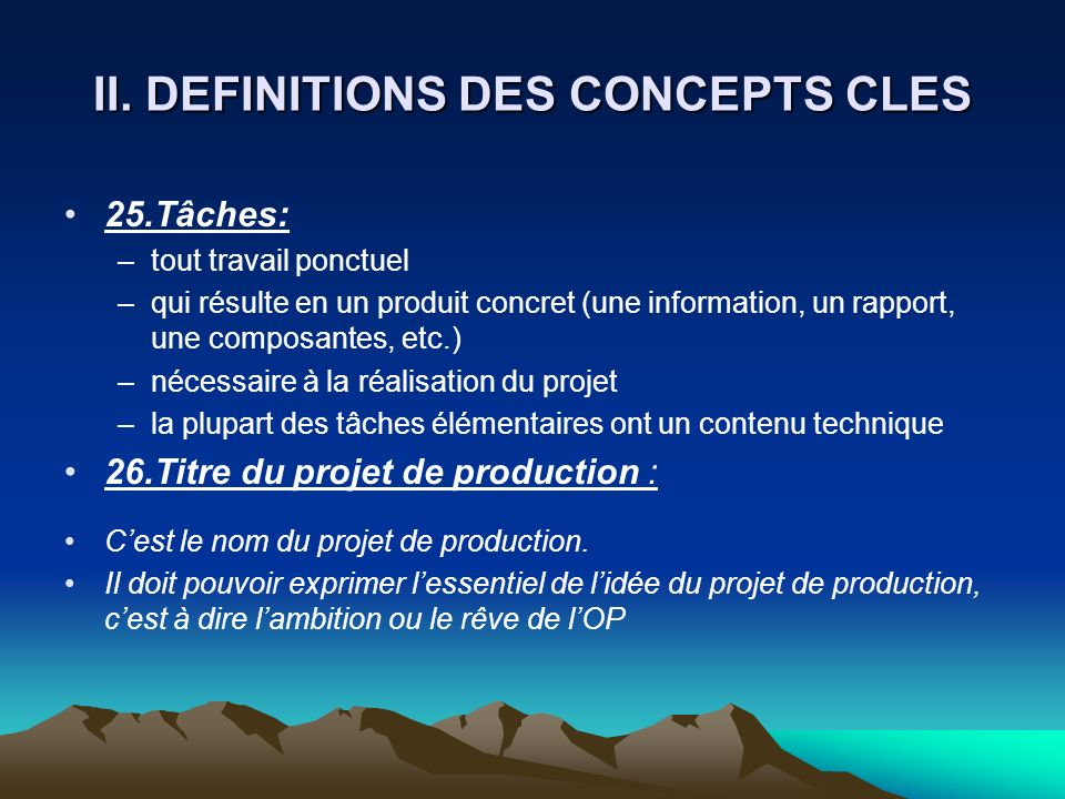 II. DEFINITIONS DES CONCEPTS CLES 25.Tâches: –tout travail ponctuel –qui résulte en un produit concret (une information, un rapport, une composantes,