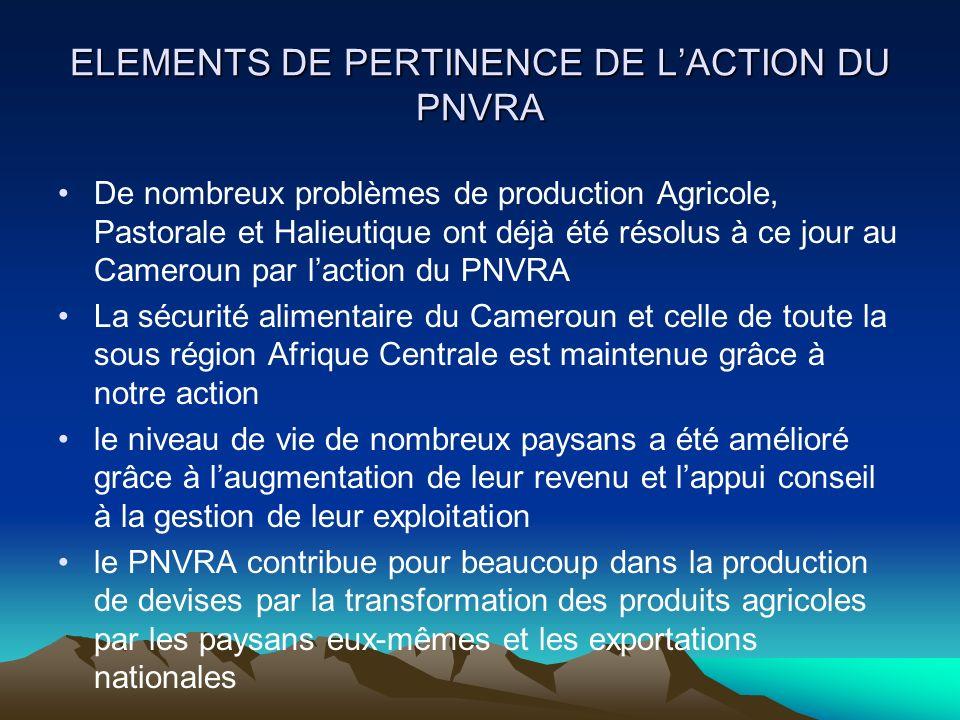 ELEMENTS DE PERTINENCE DE LACTION DU PNVRA De nombreux problèmes de production Agricole, Pastorale et Halieutique ont déjà été résolus à ce jour au Ca