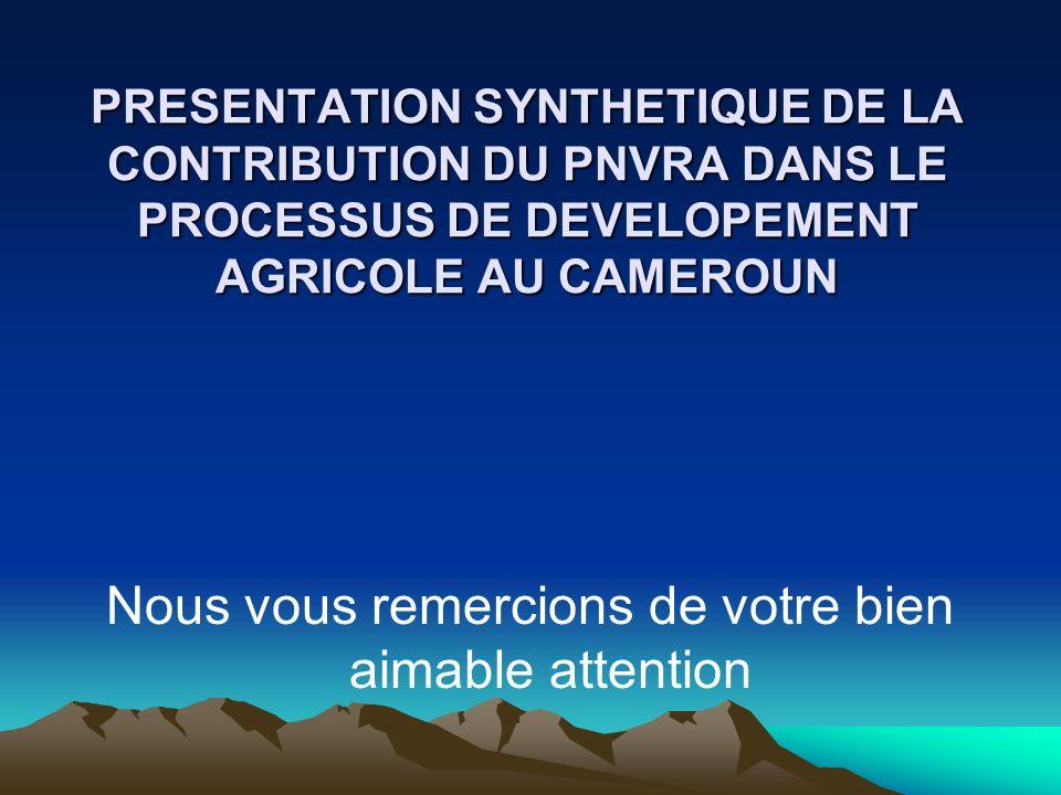 PRESENTATION SYNTHETIQUE DE LA CONTRIBUTION DU PNVRA DANS LE PROCESSUS DE DEVELOPEMENT AGRICOLE AU CAMEROUN Nous vous remercions de votre bien aimable
