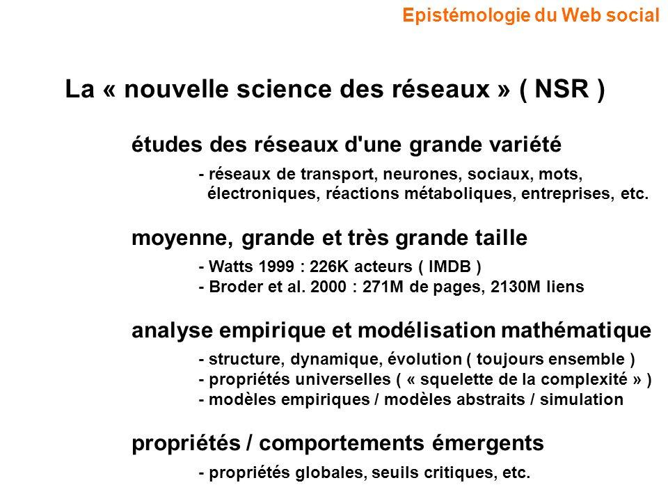 Epistémologie du Web social La « nouvelle science des réseaux » ( NSR ) études des réseaux d une grande variété - réseaux de transport, neurones, sociaux, mots, électroniques, réactions métaboliques, entreprises, etc.
