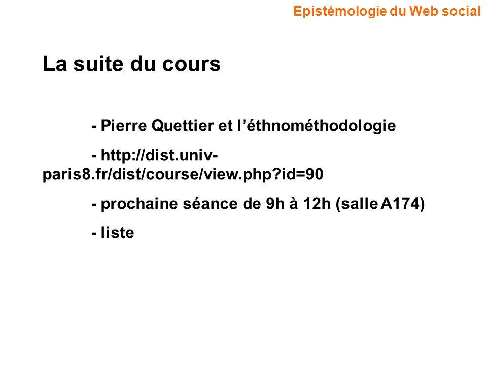 Epistémologie du Web social La suite du cours - Pierre Quettier et léthnométhodologie - http://dist.univ- paris8.fr/dist/course/view.php?id=90 - prochaine séance de 9h à 12h (salle A174) - liste