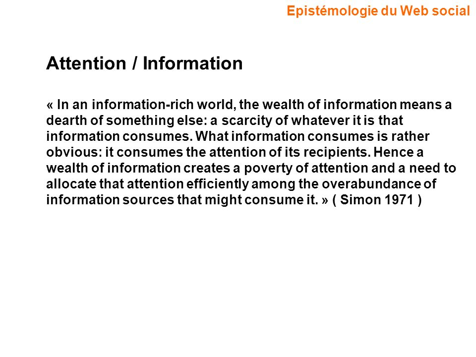 Epistémologie du Web social Attention / Information « In an information-rich world, the wealth of information means a dearth of something else: a scarcity of whatever it is that information consumes.