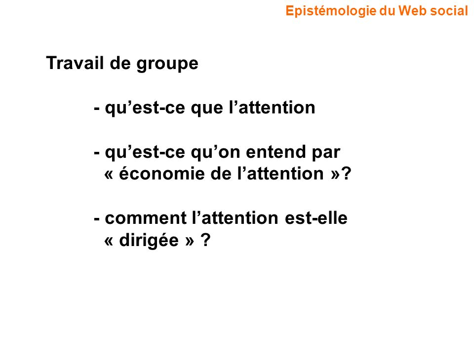 Epistémologie du Web social Travail de groupe - quest-ce que lattention - quest-ce quon entend par « économie de lattention »? - comment lattention es