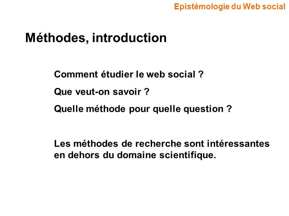 Epistémologie du Web social Méthodes, introduction Comment étudier le web social ? Que veut-on savoir ? Quelle méthode pour quelle question ? Les méth
