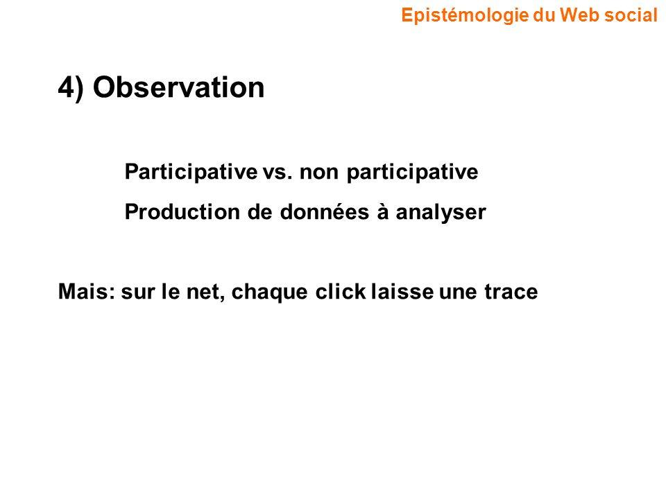 Epistémologie du Web social 4) Observation Participative vs. non participative Production de données à analyser Mais: sur le net, chaque click laisse