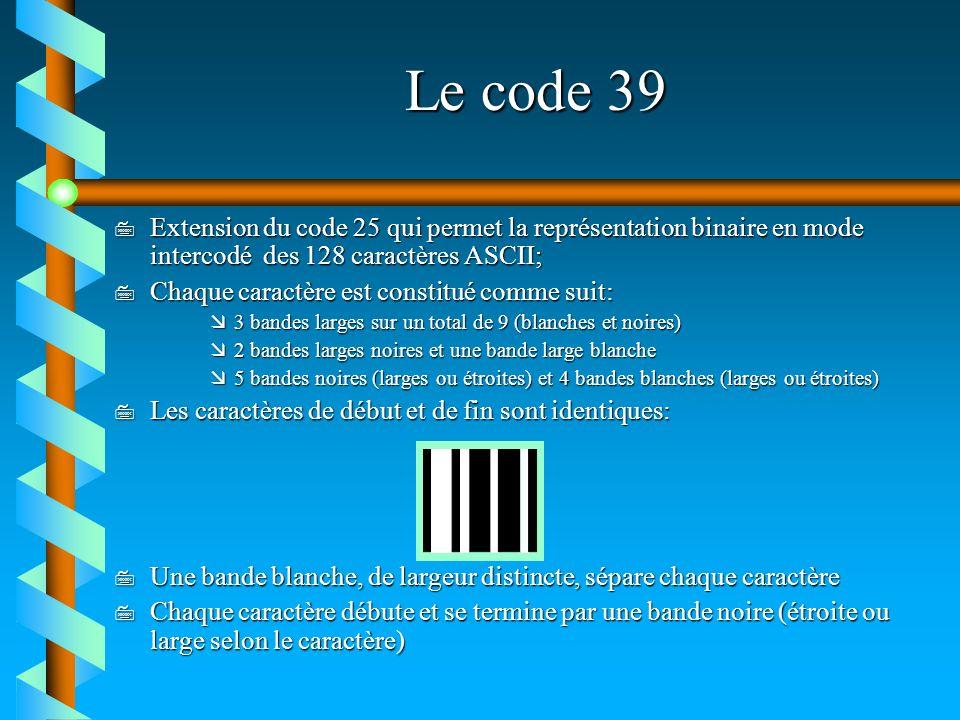 Le code 39 7 Extension du code 25 qui permet la représentation binaire en mode intercodé des 128 caractères ASCII; 7 Chaque caractère est constitué co