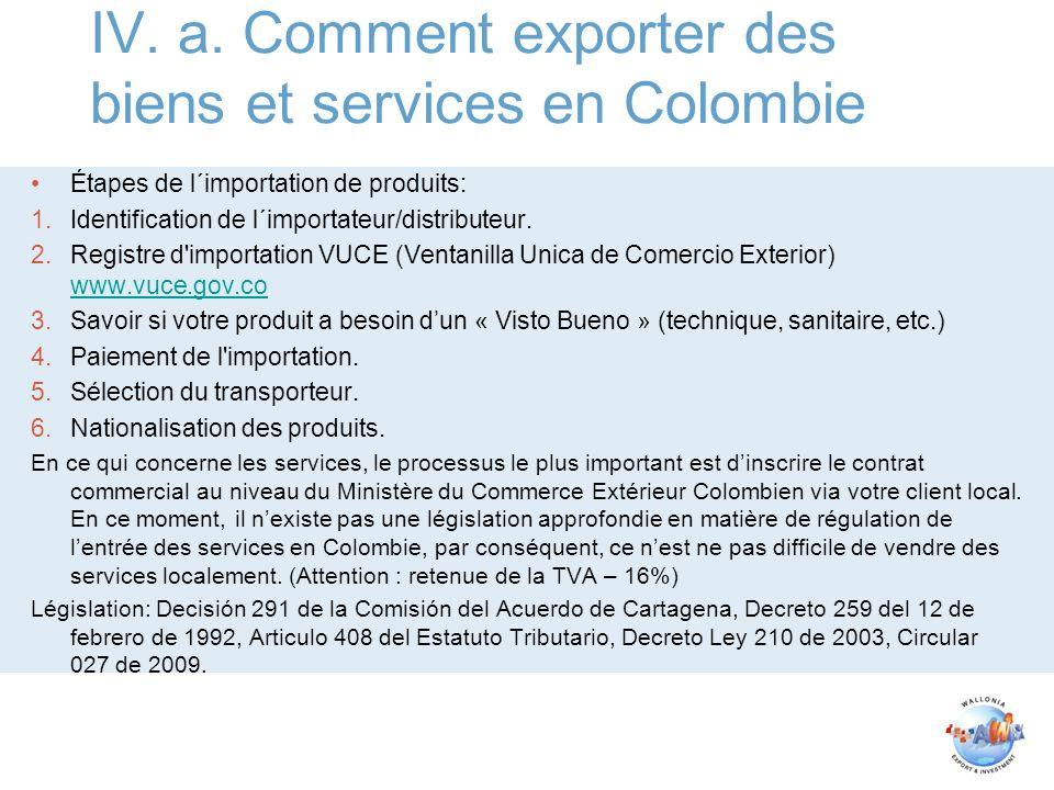 IV. a. Comment exporter des biens et services en Colombie Étapes de l´importation de produits: 1.Identification de l´importateur/distributeur. 2.Regis