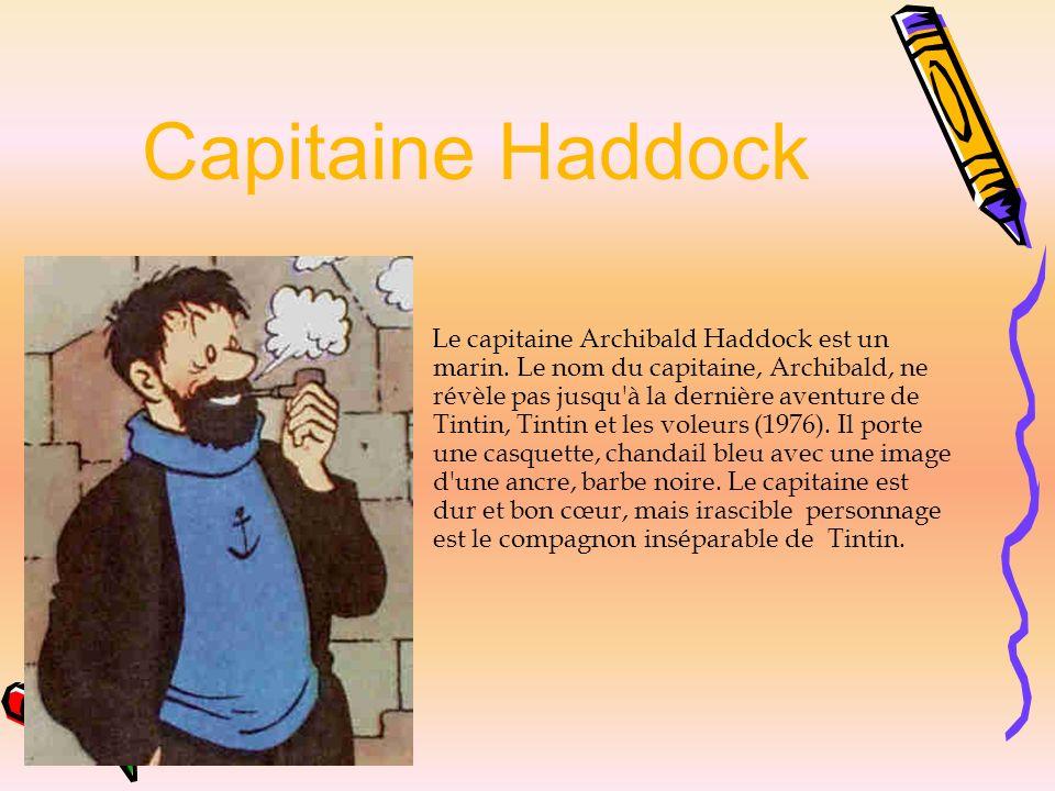 Capitaine Haddock Le capitaine Archibald Haddock est un marin. Le nom du capitaine, Archibald, ne révèle pas jusqu'à la dernière aventure de Tintin, T