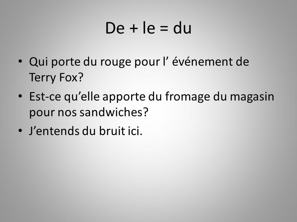 De + le = du Qui porte du rouge pour l événement de Terry Fox? Est-ce quelle apporte du fromage du magasin pour nos sandwiches? Jentends du bruit ici.