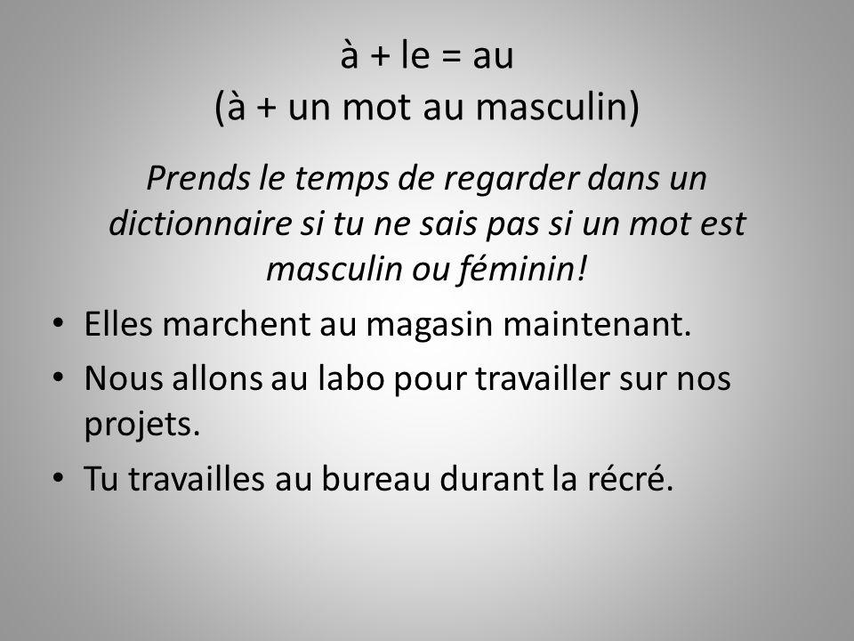 à + le = au (à + un mot au masculin) Prends le temps de regarder dans un dictionnaire si tu ne sais pas si un mot est masculin ou féminin.