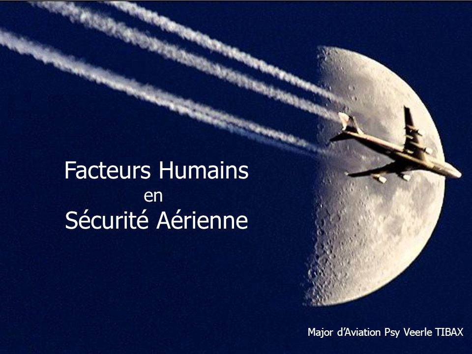 Human Performance & Limitations: Human Factors in Aviation Safety Facteurs Humains en Sécurité Aérienne Major dAviation Psy Veerle TIBAX